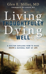 Living Thoughtfully, Dying Well: A Doctor Explains How to Make Death a Natural Part of Life