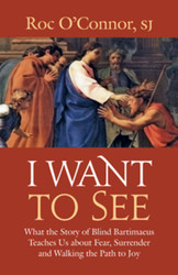 I Want to See: What the Story of Blind Bartimaeus Teaches Us about Fear, Surrender, and Walking the Path to Joy