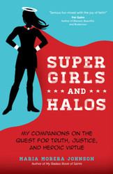 Super Girls and Halos: My Companions on the Quest for Truth, Justice, and Heroic Virtue