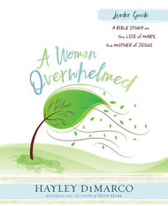 [A Woman Overwhelmed series] A Woman Overwhelmed - Leader Guide: A Bible Study on the Life of Mary, the Mother of Jesus