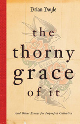 The Thorny Grace of It: And Other Essays for Imperfect Catholics