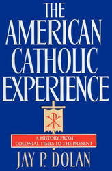 American Catholic Experience: A History from Colonial Times to the Present
