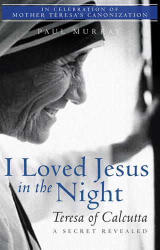 I Loved Jesus in the Night: Teresa of Calcutta, A Secret Revealed