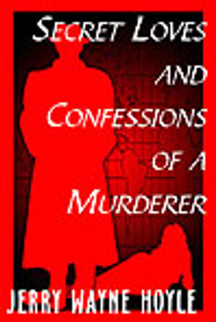 Secret Loves and Confessions of a Murderer by Jerry Wayne Hoyle