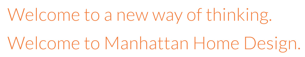 Welcome to a new way of thinking. Welcome to Manhattan Home Design