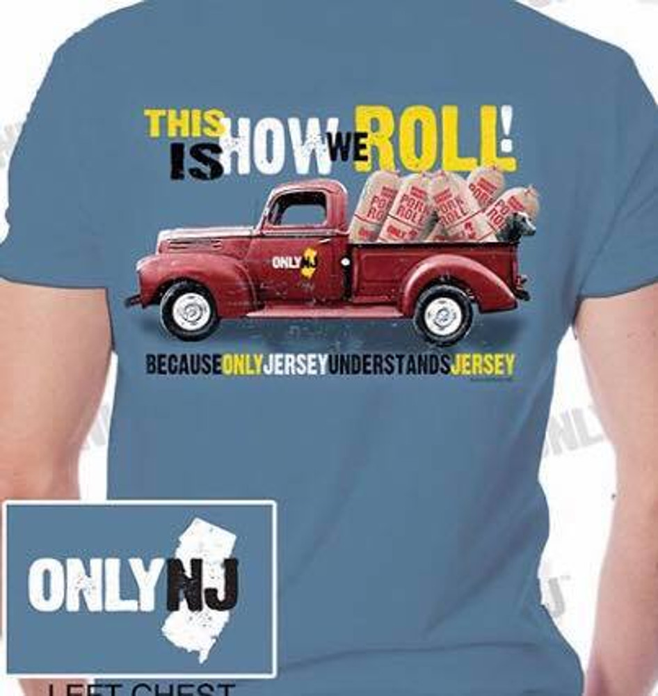 """Only NJ"" on front left chest area, ""This is how we roll"" across the back with Pork Roll truck."