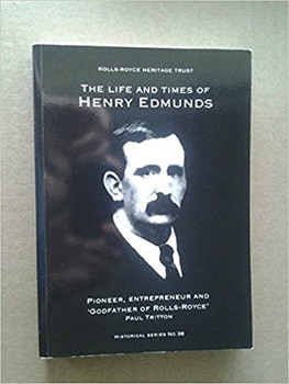 The Life and Times of Henry Edmunds - Pioneer, Entrepreneur and 'Godfather of Rolls-Royce' (Rolls Royce Heritage Trust Historical Series)