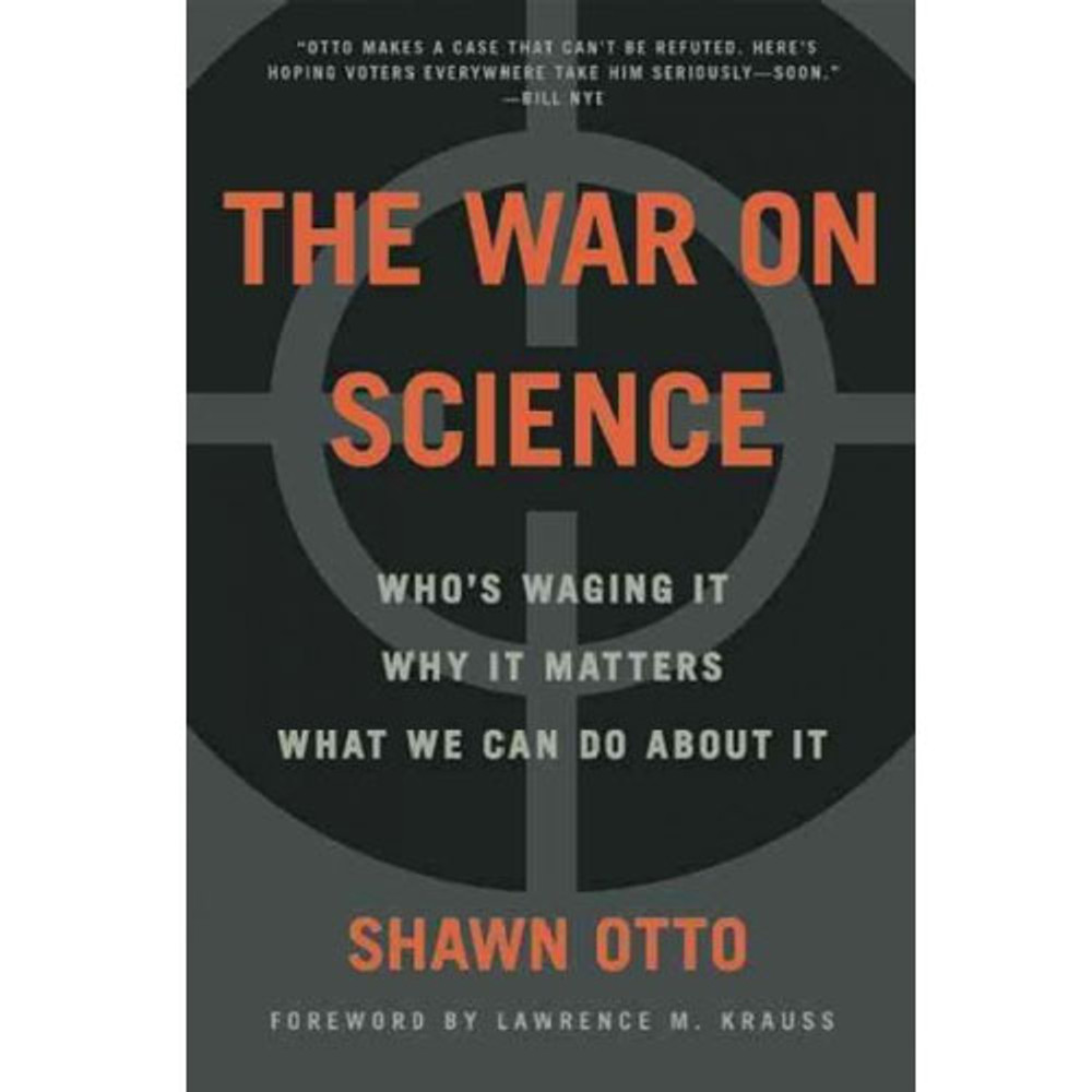 The War on Science: Who's Waging It, Why It Matters, What We Can Do About It  by Shawn Lawrence Otto