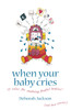 When Your Baby Cries: 10 Rules for Soothing Fretful Babies (and Their Parents!)