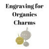 Engraving for Organics Charms
