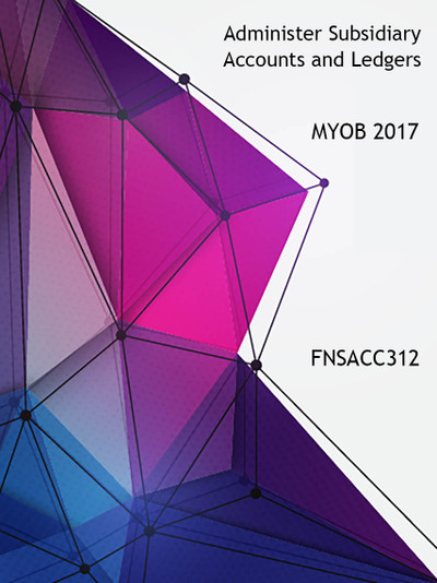 FNSACC312 Administer Subsidiary Accounts and Ledgers MYOB 2017.1