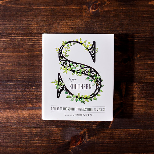 S is for Southern: A Guide to the South, from Absinthe to Zydeco by Garden & Gun