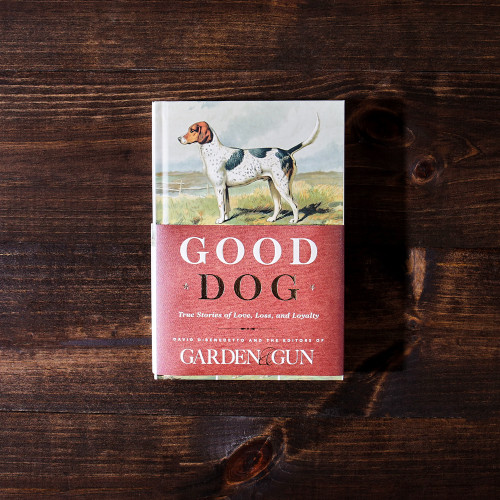 Good Dog: True Stories of Love, Loss, and Loyalty by Garden & Gun