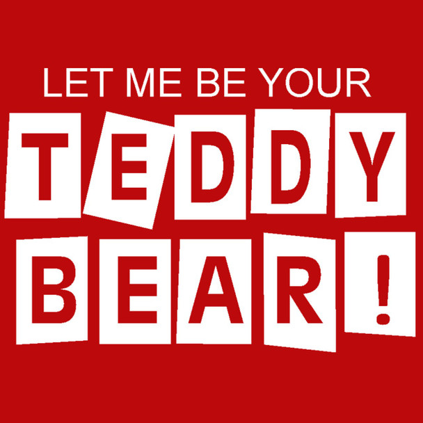 It's FREE to ADD this T-Shirt Design - LET ME BE YOUR TEDDY BEAR - We'll Dress-Up your Stuffed Animal in this T-Shirt