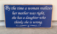 By the time a woman realizes her mother was right, she has a daughter who thinks she is wrong