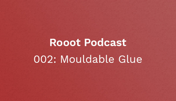 Rooot 002: Mouldable Glue