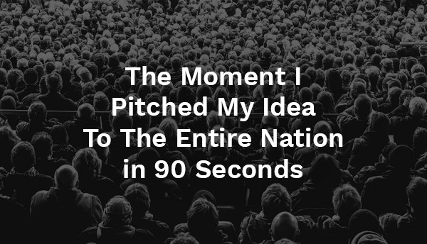 The Moment I Pitched my Idea to the Entire Nation in 90 Seconds