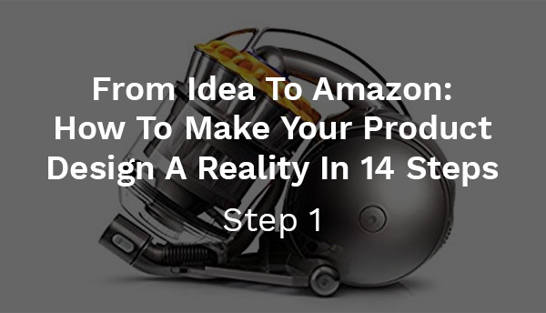 From Idea To Amazon: How To Make Your Product Design A Reality In 14 Steps (Step 1)
