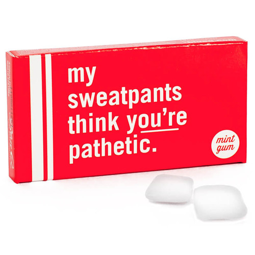 MY SWEATPANTS THINK YOU'RE PATHETIC GUM