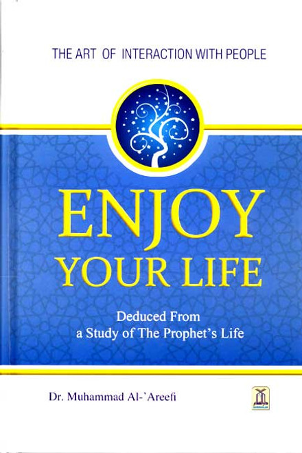Enjoy Your Life - The Art of Interacting with People As Deduced From a Study of the Prophet's Life (New Edition)