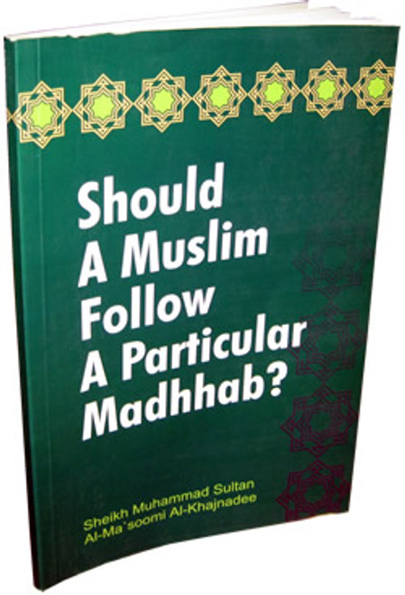 Should a Muslim follow a Particular Madhab? By Muhammad Sultan Al-Ma'soomi