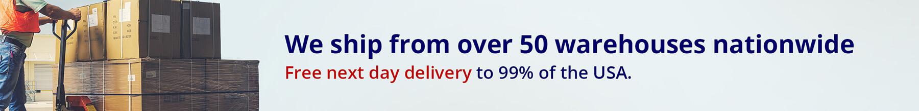 We ship from over 50 warehouses nationwide. Free next day delivery to 99% of the USA.