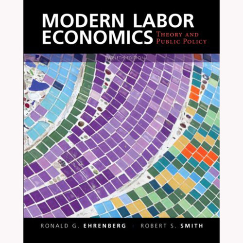 Modern Labor Economics: Theory and Public Policy (12th Edition) Smith