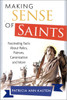 Making Sense of Saints: Fascinating Facts about Relics, Patrons, Saint-Making and More