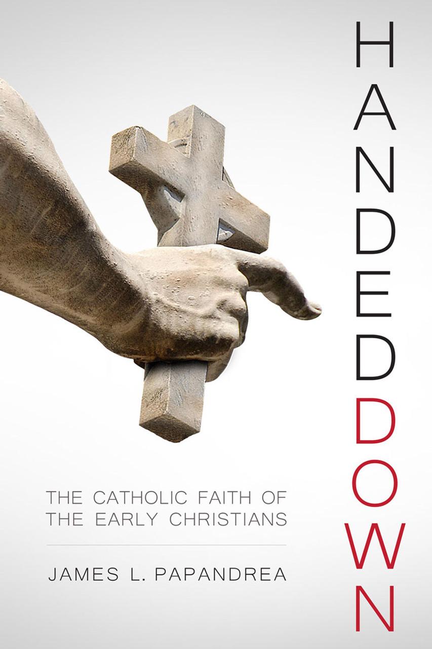 Handed Down The Catholic Faith Of The Early Christians