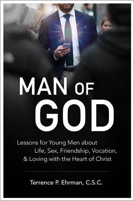 Man of God: Lessons to Young Men About Life, Sex, Friendship, Vocation, and Loving with the Heart of Christ