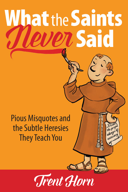 What the Saints Never Said: Pious Misquotes And The Subtle Heresies They Teach You
