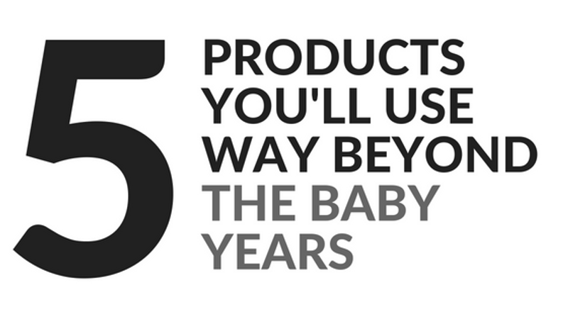 Five Products You Will Use Beyond The Baby Years