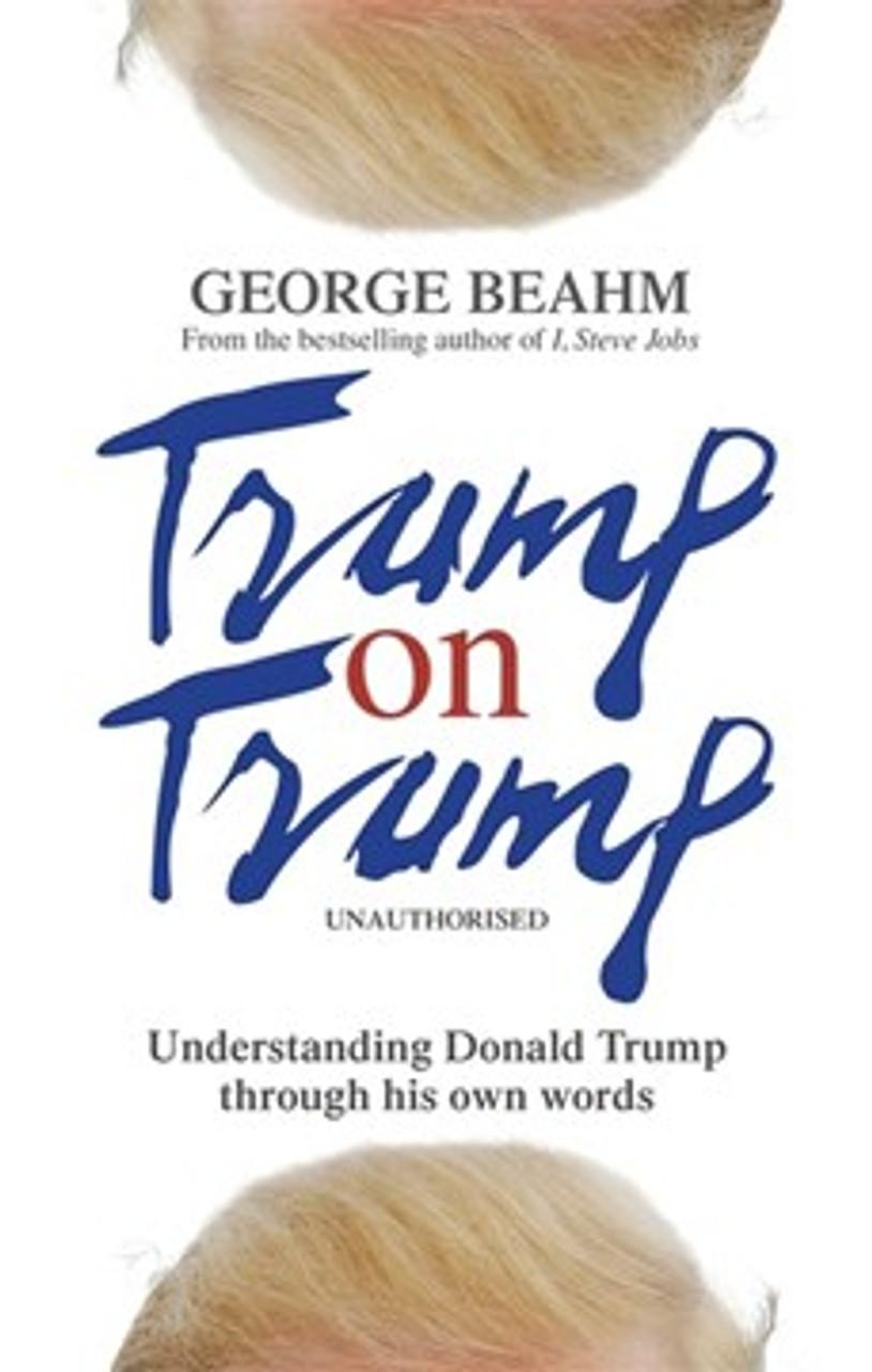 Beahm, George - Trump on Trump - Understanding Donald Trump Through his own words - PB  2016 - Quotes & Speeches