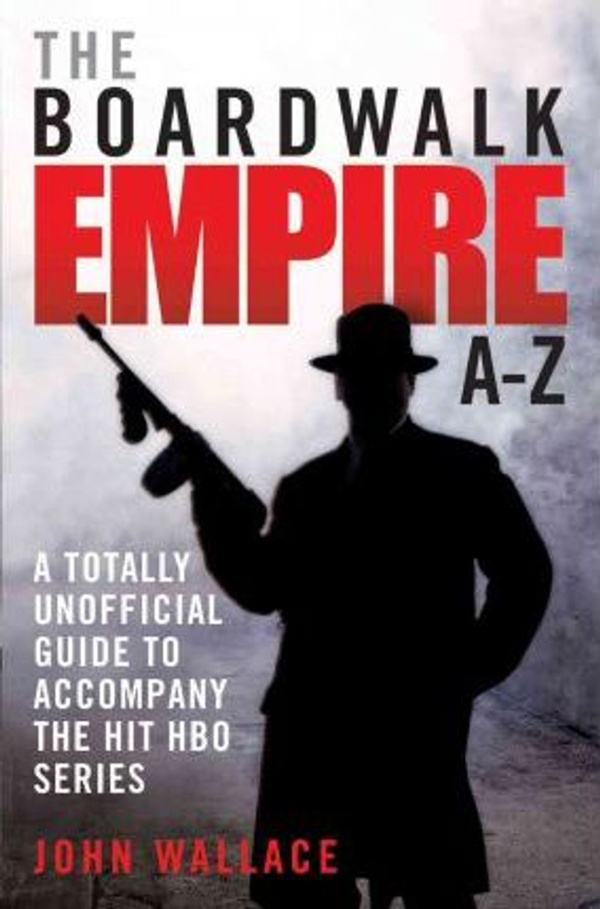 Wallace, John / Boardwalk Empire A-Z : The Totally Unofficial Guide to Accompany the Hit HBO Series