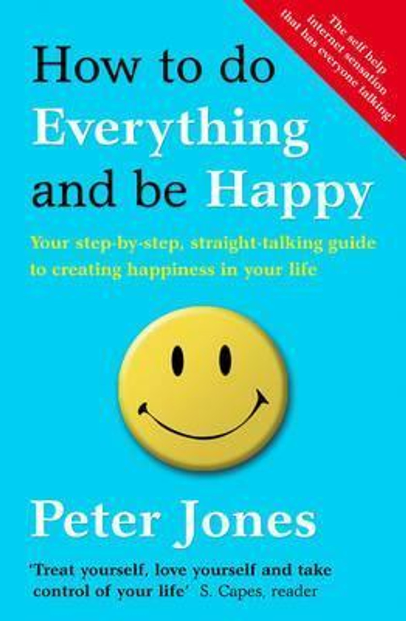 Jones, Peter / How to Do Everything and Be Happy : Your Step-by-Step, Straight-Talking Guide to Creating Happiness in Your Life