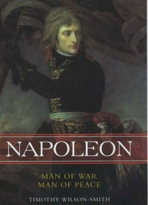 Smith, Timothy Wilson / Napoleon: Man of War, Man of Peace (Large Hardback)