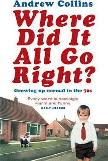 Collins, Andrew / Where Did It All Go Right? : Growing Up Normal in the 70s