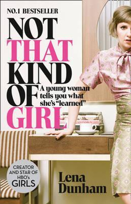"""Dunham, Lena / Not That Kind of Girl : A Young Woman Tells You What She's """"Learned"""""""