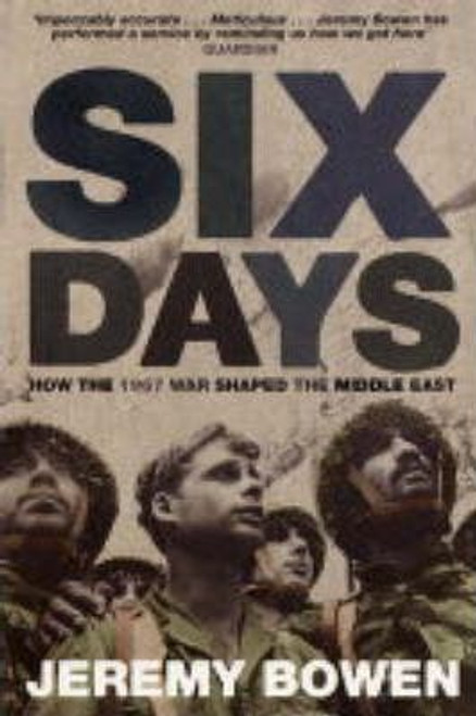 Bowen, Jeremy / Six Days : How the 1967 War Shaped the Middle East