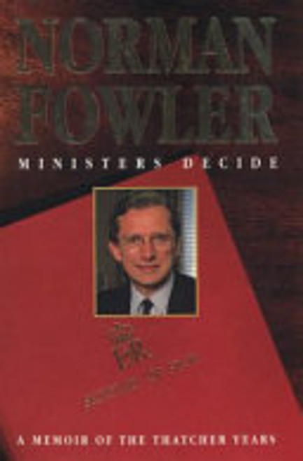 Fowler, Norman / Ministers Decide : A Personal Memoir of the Thatcher Years (Large Hardback)
