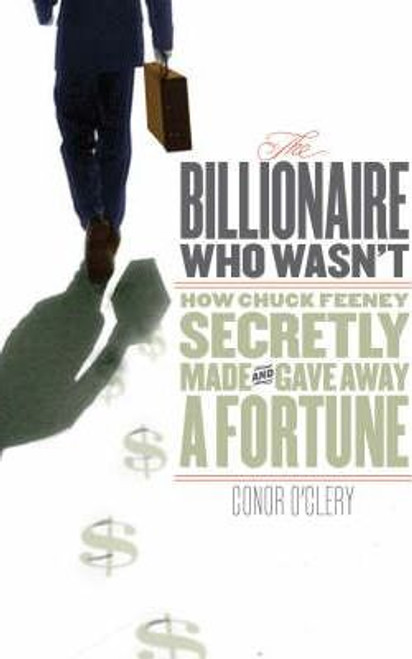 O'Clery, Conor / The Billionaire Who Wasn't : How Chuck Feeney Secretly Made and Gave Away a Fortune (Large Hardback)