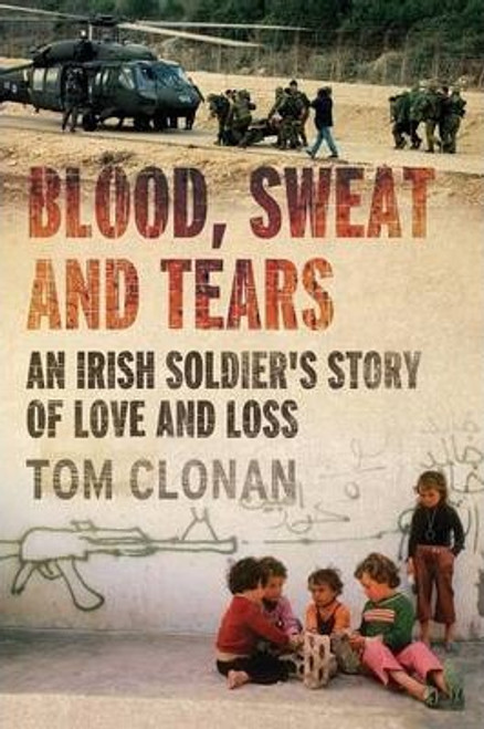 Clonan, Tom / Blood Sweat and Tears : An Irish Soldier's Story of Love and Loss (Large Paperback)