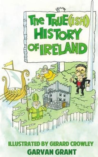 Grant, Garvan / The Trueish History of Ireland