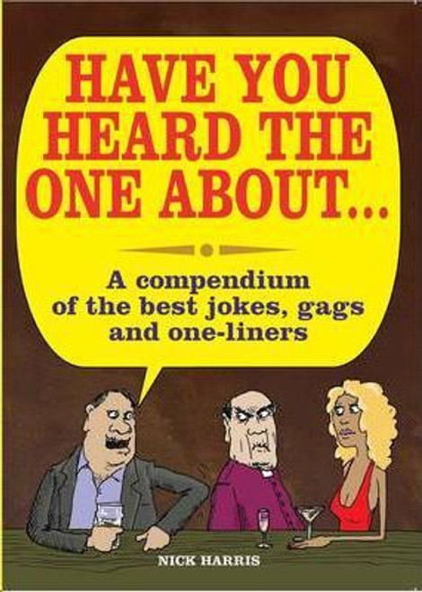 Harris, Nick / Have You Heard the One About ... : A Compedium of the Best Jokes, Gags and One-Liners