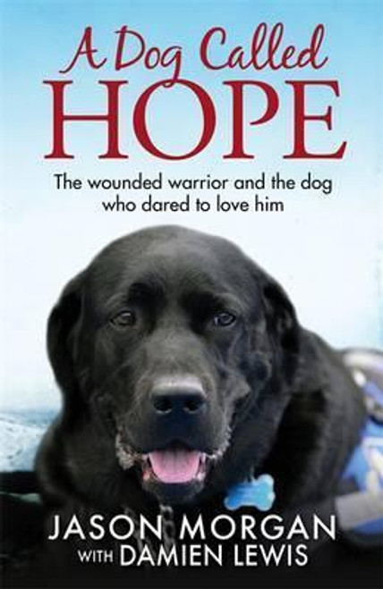 Morgan, Jason / A Dog Called Hope : The wounded warrior and the dog who dared to love him