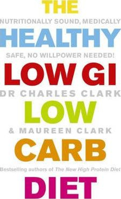 Clark, Maureen / The Healthy Low GI Low Carb Diet : Nutritionally Sound, Medically Safe, No Willpower Needed!