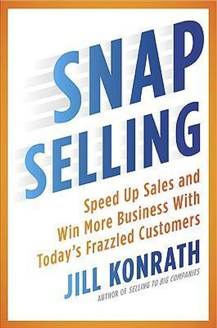 Konrath, Jill / Snap Selling : Speed Up Sales and Win More Business with Today's Frazzled Customers (Hardback)