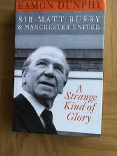 Dunphy, Eamon / Strange Kind of Glory : Life of Sir Matt Busby and Manchester United (Large Hardback)