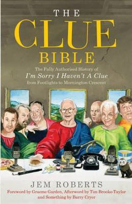 Roberts, Jem / The Clue Bible : The Fully Authorised History of 'I'm Sorry I Haven't A Clue', from Footlights to Mornington Crescent (Large Hardback)