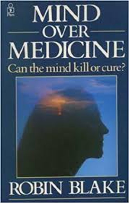 Blake, Robin / Mind Over Medicine : Can the Mind Kill or Cure?